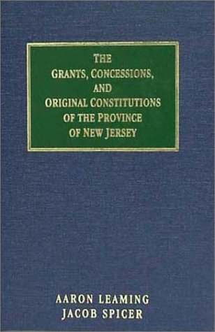 The Grants, Concessions, and Original Constitutions of the Province of New Jersey: The Acts Passed During the Proprietary Governments, and Other Material ... Before the Surrender Thereof to Queen Anne  by  Jacob Spicer