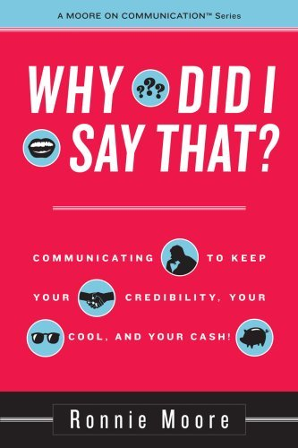 Why Did I Say That? Communicating to keep your credibility, your cool, and your cash!  by  Ronnie Moore