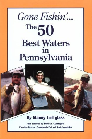Gone Fishin the 50 Best Waters in Pennsylvania Manny Luftglass
