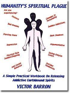Humanitys Spiritual Plague: A Simple, Practical Workbook on Releasing Addictive Earthbound Spirits Victor Barron