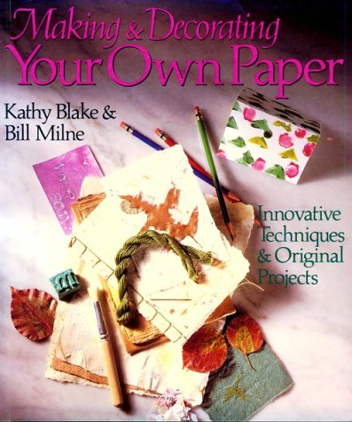 Making And Decorating Your Own Paper: Innovative Techniques & Original Projects Kathy Blake