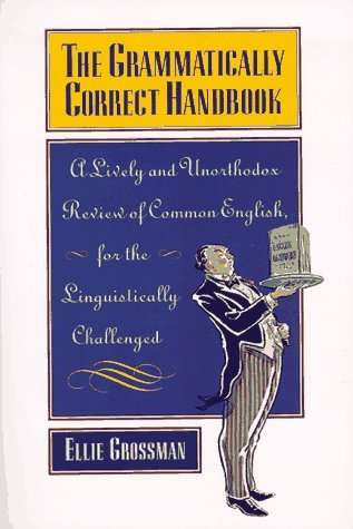 The Grammatically Correct Handbook: A Lively and Unorthodox Review Of Common English for the Linguistically Challenged  by  Ellie Grossman