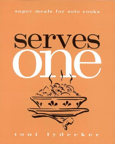 Serves One: Super Meals for Solo Cooks Toni Lydecker