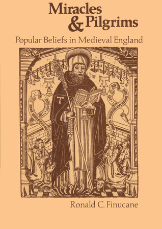Miracles And Pilgrims: Popular Beliefs In Medieval England  by  Ronald C. Finucane