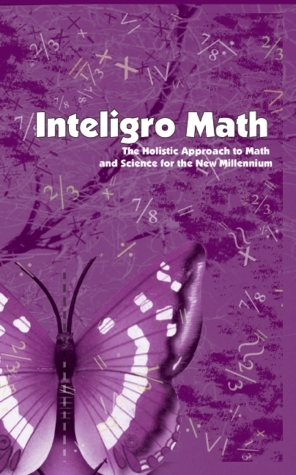 Inteligro Math:  The Holistic Approach to Math and Science for the New Millennium  by  Tiffany Rhoades Earl