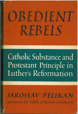 Obedient Rebels: Catholic Substance & Protestant Principle in Luthers Reformation  by  Jaroslav Pelikan