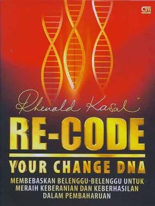 Re-Code Your Change DNA: Membebaskan Belenggu-Belenggu untuk Meraih Keberanian dan Keberhasilan dalam Pembaharuan  by  Rhenald Kasali