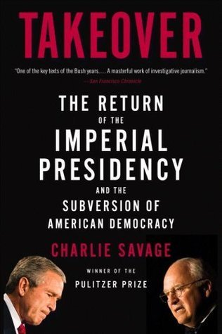 Takeover: The Return of the Imperial Presidency and the Subversion of American Democracy  by  Charlie Savage