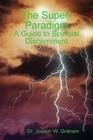 The Super Paradigm: A Guide To Spiritual Discernment  by  Joseph W. Graham