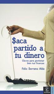 Saca partido a tu dinero. Claves para gestionar bien tus finanzas  by  Felix Serrano Alda