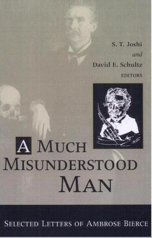 A Much Misunderstood Man: Selected Letters of Ambrose Bierce Ambrose Bierce