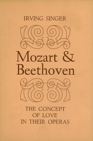 Mozart and Beethoven: The Concept of Love in Their Operas Irving Singer