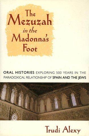 The Mezuzah In The Madonnas Foot: Oral Histories Exploring Five Hundred Years In The Paradoxical Relationship Of Spain And The Jews  by  Trudi Alexy