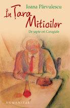 În țara miticilor / de 7 ori Caragiale  by  Ioana Pârvulescu