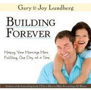 Building Forever: Making Your Marriage More Fulfilling, One Day at a Time Gary B. Lundberg