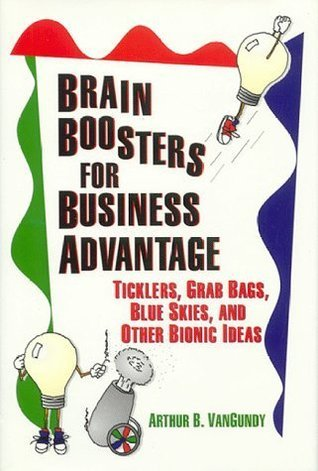 Brain Boosters for Business Advantage: Ticklers, Grab Bags, Blue Skies, and Other Bionic Ideas  by  Arrhur Van Gundy
