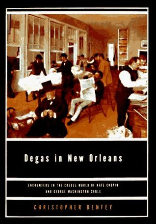 Degas In New Orleans: Encounters in the Creole World of Kate Chopin and George Washington Cable Christopher E.G. Benfey