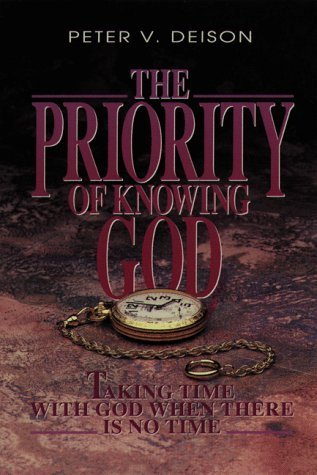 The Priority of Knowing God: Taking Time with God When There Is No Time  by  Peter V. Deison