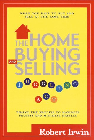 The Home Buying and Selling Juggling ACT: Timing the Process to Maximize Profits and Minimize Hassles  by  Robert  Irwin