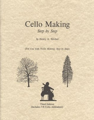 Cello Making, Step By Step (Book Six Of The Strobel Series For Violin Makers)  by  Henry A. Strobel