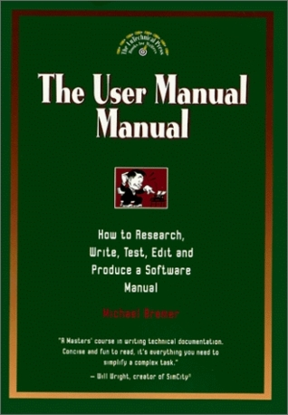 The User Manual Manual: How To Research, Write, Test, Edit And Produce A Software Manual Michael Bremer