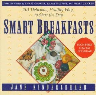 Smart Breakfasts: 101 Delicious, Healthy Ways To Start The Day (Newmarket Jane Kinderlehrer Smart Food Series) Jane Kinderlehrer