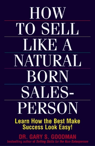 How to sell like a natural born salesperson: learn how the best make success look easy! Gary S. Goodman