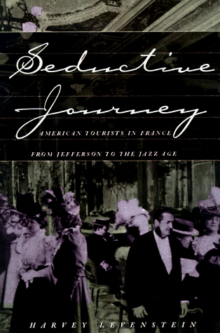 Seductive Journey: American Tourists in France from Jefferson to the Jazz Age  by  Harvey Levenstein