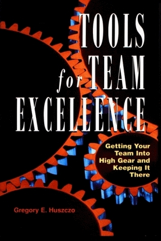 Tools For Team Excellence: Getting Your Team Into High Gear And Keeping It There  by  Gregory Huszczo