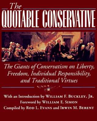 The Quotable Conservative: The Giants of Conservatism on Liberty, Freedom, Individual Responsibility, and Traditional Virtues  by  Rod L. Evans