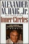 Inner Circles: How America Changed the World: A Memoir Alexander M. Haig Jr.