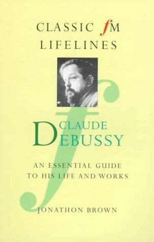 Claude Debussy: An Essential Guide To His Life And Works (Classic Fm Lifelines Series) Jonathon Brown