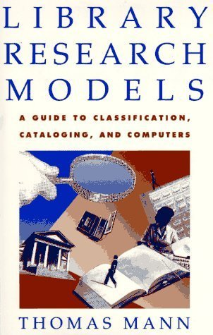 Library Research Models: A Guide to Classification, Cataloging, and Computers Thomas  Mann