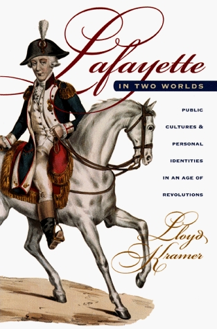 Lafayette in Two Worlds: Public Cultures and Personal Identities in an Age of Revolutions Lloyd S. Kramer