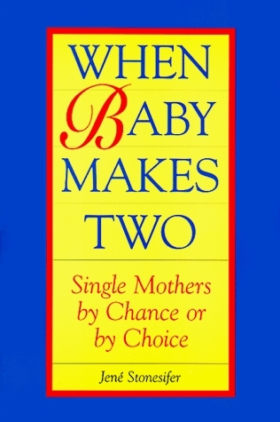 When Baby Makes Two: Single Mothers By Chance Or By Choice  by  Jene Stonesifer