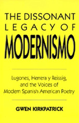 The Dissonant Legacy of Modernismo: Lugones, Herrera y Reissig, and the Voices of Modern Spanish American Poetry Gwen Kirkpatrick