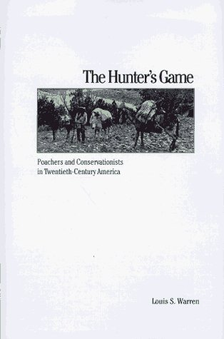 The Hunters Game: Poachers and Conservationists in Twentieth-Century America  by  Louis S. Warren