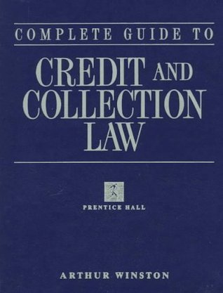 Complete Guide To Credit And Collection Law  by  Arthur Winston