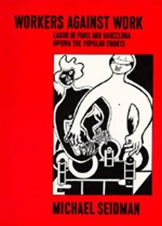 Workers Against Work: Labor in Paris and Barcelona during the Popular Fronts  by  Michael Seidman