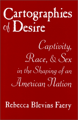 Cartographies of Desire: Captivity, Race, and Sex in the Shaping of an American Nation  by  Rebecca Blevins Faery