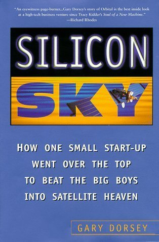 Silicon Sky: How One Small Start-up Went Over The Top And Beat The Big Boys Into Satellite Heaven Gary Dorsey