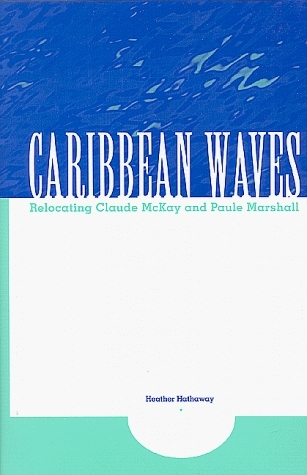 Caribbean Waves: Relocating Claude McKay and Paule Marshall Heather Hathaway