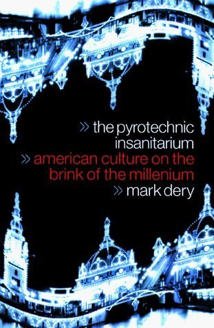 The Pyrotechnic Insanitarium: American Culture On The Brink Mark Dery