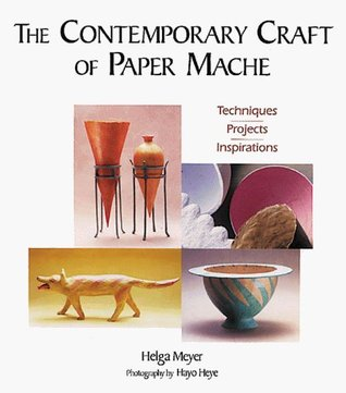 The Contemporary Craft of Paper Mache: Techniques, Projects, Inspirations  by  Helga Meyer
