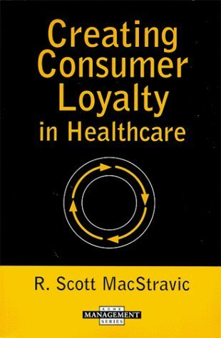 Creating Consumer Loyalty in Healthcare (Management Series) (Management Series (Ann Arbor, Mich.).) Robin Scott MacStravic