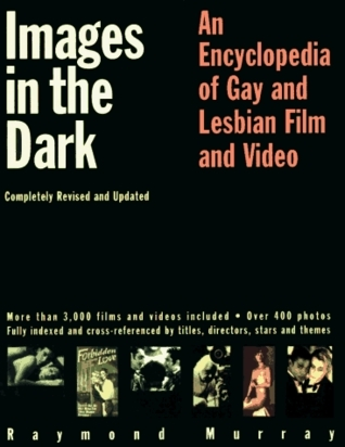 Images in the Dark: An Encyclopedia of Gay and Lesbian Film and Video Raymond Murray