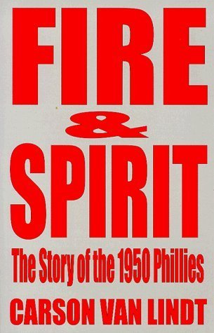 Fire and Spirit: The Story of the 1950 Phillies  by  Carson Van Lindt