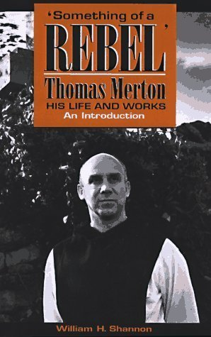 Something of a Rebel: Thomas Merton, His Life and Works: An Introduction  by  William H. Shannon