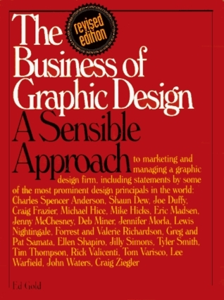 The Business of Graphic Design: A Sensible Approach to Marketing and Managing a Graphic Design Firm Ed Gold