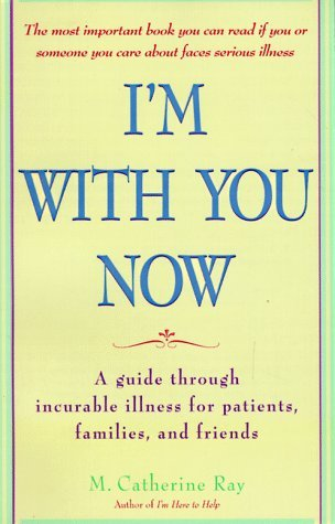 Im with You Now: A Guide Through Incurable Illness for Patients, Families, and Friends Catherine Ray